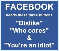 "FACEBOOK needs these three buttons ""Dislike"" ""Who cares"" & ""You're an idiot""  If there were such buttons who'd be brave enough to be honest & use them? LOL There'd be a lot of ticked off ""friends""."