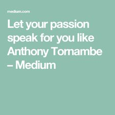 Let your passion speak for you like Anthony Tornambe – Medium