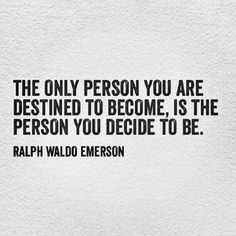 the only person you are destined to become is the person you decide to be. -emerson