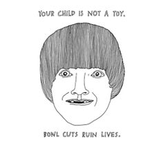 Your child is not a toy. Bowl cuts ruin lives.