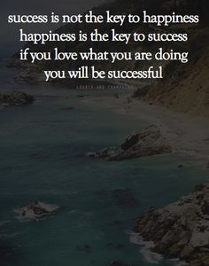 success is not the key to happiness, happiness is the key to success, if you love what you are doing, you will be successful