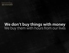 Powerful -- think about whether that item you're getting ready to buy is worth the hours of your life you had to work in order to pay for it. Time is money.