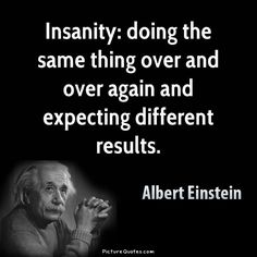 Insanity is doing the same thing over and over again-expecting different results. Albert Einstein
