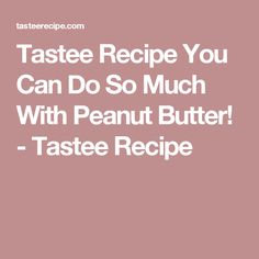 Tastee Recipe You Can Do So Much With Peanut Butter! - Tastee Recipe