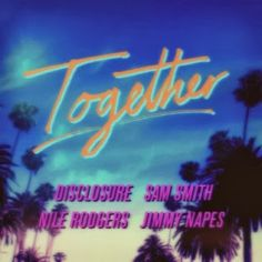 'Together' - Sam Smith, Nile Rodgers, Disclosure and Jimmy Napes  http://daftpunkplayingatmyhouse.blogspot.co.uk/2013/11/together-sam-smith-nile-rodgers.html