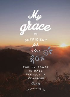 """But he said to me, """"My grace is sufficient for you, for my power is made perfect in weakness."""" Therefore I will boast all the more gladly of my weaknesses, so that the power of Christ may rest upon me. (2 Corinthians 12:9 ESV)"""