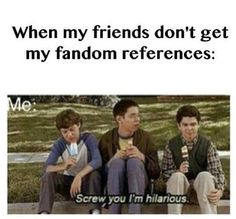 When my friends don't get my fandom references...