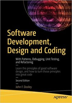 Software development, design and coding : with patterns, debugging, unit testing, and refactoring / John F. Dooley