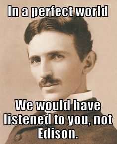 To Nikola Tesla - In a perfect world we would have listened to you, not Edison.