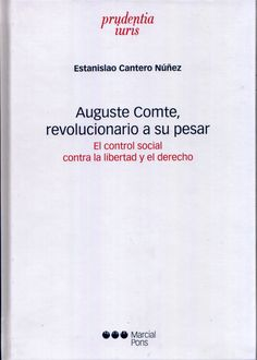 Auguste Comte, revolucionario a su pesar : el control social contra la libertad y el derecho / Estanislao Cantero Núñez. - 2016