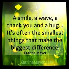 A smile, a wave, a thank you and a hug... It's often the smallest things that make the biggest difference. Katrina Mayer
