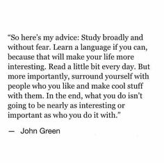 """But more importantly, surround yourself with people who you like"" -John Green"