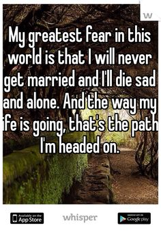 My greatest fear in this world is that I will never get married and I'll die sad and alone. And the way my life is going, that's the path I'm headed on. - My greatest fear in this world is that I will never get married and I'll die sad and alone. Feeling Broken Quotes, Quotes Deep Feelings, Mood Quotes, True Quotes, Strong Quotes, Quotes Quotes, Attitude Quotes, Getting Married Quotes, Never Getting Married