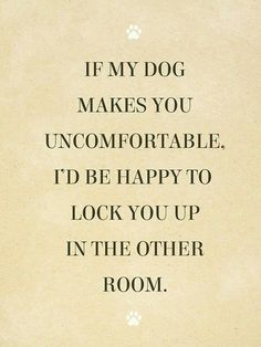 ♡ If my dog makes you uncomfortable, I'd be happy to lock you up in the other room! ♡