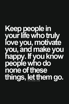 Keep people in your life who truly love you, motivate you, and make you happy. If you know people who do none of these things, let them go.