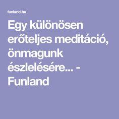 Egy különösen erőteljes meditáció, önmagunk észlelésére... - Funland Good Things