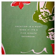 VACATION is a must! Even if it's a five minute daydream.