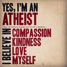 Atheism, Religion, God is Imaginary. Yes, I'm an atheist. I may not believe in god, but I'm still a believer... I believe in compassion, kindness, love, myself.