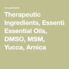 Therapeutic Ingredients, Essential Oils, DMSO, MSM, Yucca, Arnica