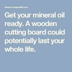 Get your mineral oil ready. A wooden cutting board could potentially last your whole life.