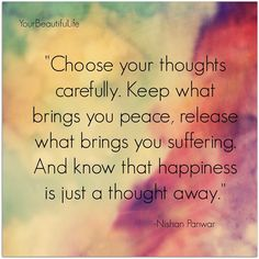 Choose your thoughts carefully.  Keep what brings you peace, release what brings you suffering.  And know that happiness is just a thought away.  - Nishan Panwar