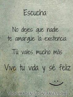 ESCUCHA: No dejes que nadie te amargue la existencia  Tú vales muchos más  Vive tu vida y sé feliz :)