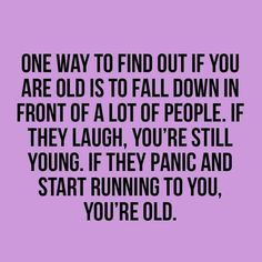 "This is very true. ""One way to find out if you are old is to fall down in front of a lot of people. If they laugh, you're still young. If they panic and start running to you, you're old. Haha Funny, Funny Jokes, Funny Stuff, Hilarious, Funny Shit, Funny Thoughts, Deep Thoughts, Sarcastic Quotes, Twisted Humor"