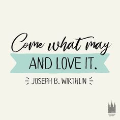 """""""Come what may, and love it."""" - Joseph B. Wirthlin"""