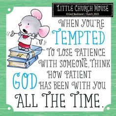 When you're tempted to lose patience with someone.  Think how patient God has been with you All the Time ~ Little Church Mouse