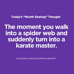 The moment you walk into a spider web and suddenly turn into a karate master.