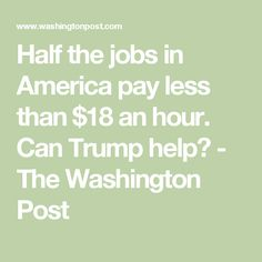 Half the jobs in America pay less than $18 an hour. Can Trump help? - The Washington Post