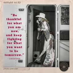 "ddittybit no. 62 ""Be thankful for what you are now, and keep fighting for what you want to be tomorrow."" -Unknown"