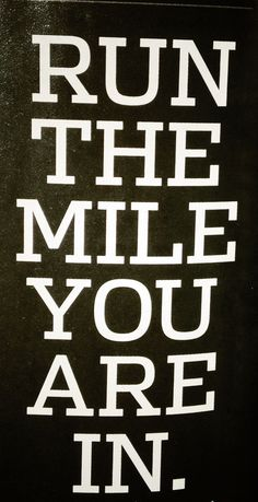 Run the mile you are in. It's easy to get overwhelmed thinking about the long distance so create shorter, immediate goals to accomplish.