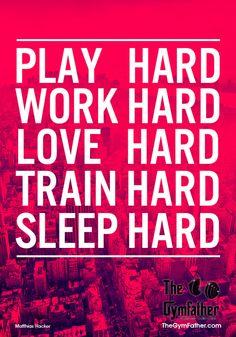 thegymfather:    PLAY HARD, WORK HARD, LOVE HARD, TRAIN HARD, SLEEP HARD.