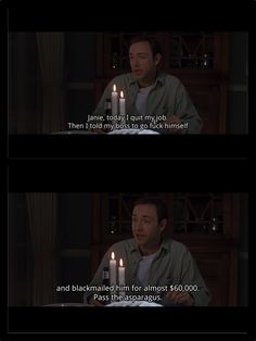 Lester Burnham: Janie, today I quit my job. And then I told my boss to go fuck himself, and then I blackmailed him for almost sixty thousand dollars. Pass the asparagus. - American Beauty (1999)