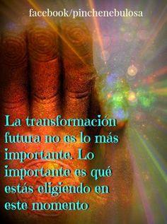 ... La transformación futura no es lo más importante. Lo más importante es que estás eligiendo en este momento.