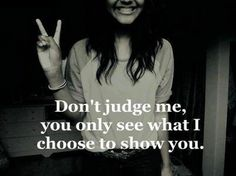 Don't judge me..you only see what I choose to show you