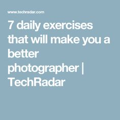 7 daily exercises that will make you a better photographer | TechRadar