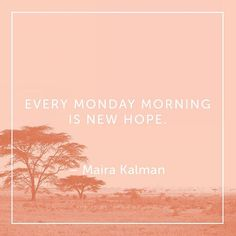 Every Monday morning is new hope. - Maria Kalman