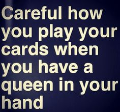 ༻⚜༺ ❤️ ༻⚜༺ Careful How You Play Your Cards When You Have A Queen In Your Hands…
