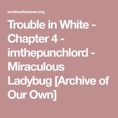 Trouble in White - Chapter 4 - imthepunchlord - Miraculous Ladybug [Archive of Our Own]