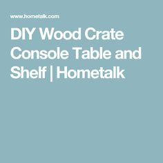 DIY Wood Crate Console Table and Shelf | Hometalk