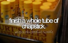 finish a whole tube of chapstick