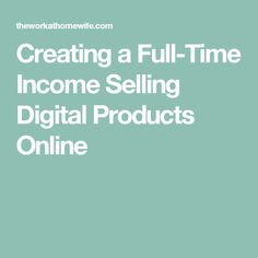 Creating a Full-Time Income Selling Digital Products Online