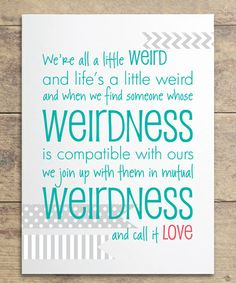 We're all a little weird and life's a little weird and when we find someone whoes weirdness is compatible with ours we join up our mutual weirdness and call it love.