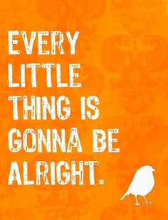 "♥ ""Every little thing is gonna be alright,"" Bob Marley, Three Little Birds"