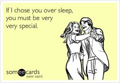 If I chose you over sleep, you must be very very special. | Confession Ecard | someecards.com