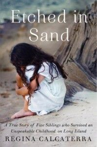 Etched in Sand by Regina Calcaterra  A lovely memoir of Regina's life growing up with a mentally ill, abusive mother and living in a series of foster homes.  Beautiful triumph of the human spirit book.