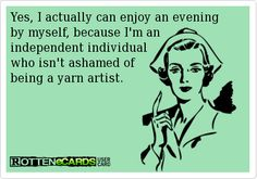 Yes, I actually can enjoy an evening by myself, because I'm an independent individual who isn't ashamed of being a yarn artist.