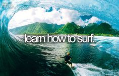 learn to surf, but i am still scared of sharks...maybe i'll boogie board in the kiddy pool instead